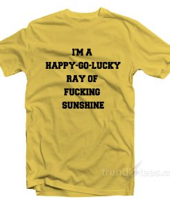 I'm A Happy Go Lucky Ray Of Fucking Sunshine T-shirt
