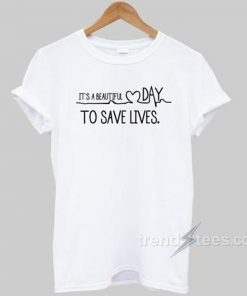 It's A beautiful Day To Save Lives T-shirt Cheap Custom