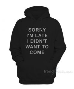 Sorry Im Late I Didnt Want To Come hoodies 247x296 - HOME 2