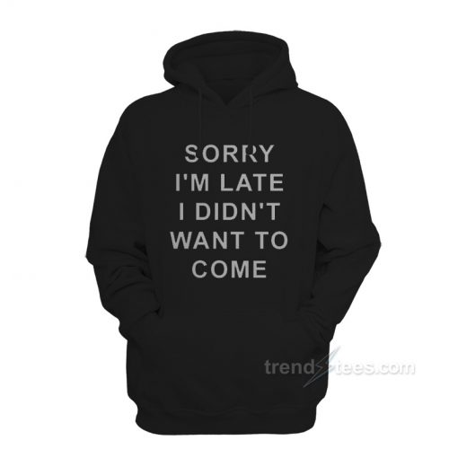 Sorry I'm Late I Didn't Want To Come Quotes Hoodie