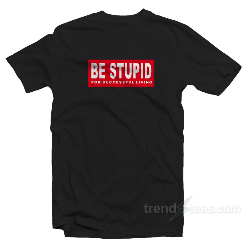 Stupid T Shirts >> Be Stupid For Successful Living T Shirt