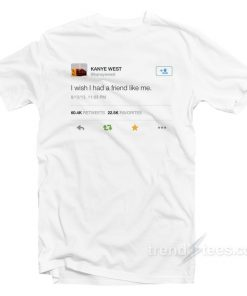 kanye west twitter i wish i had a friend like me T-shirt