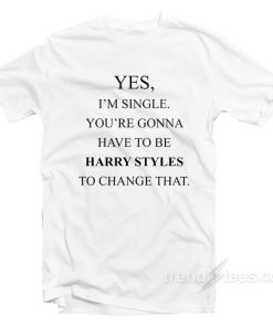 Yes Im Single Your Gonna Have To Be Harry Styles to Change That T-Shirt