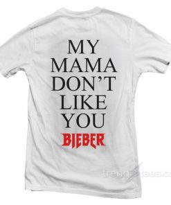 Justin Bieber My Mama Dont Like You T-shirt Front and Back