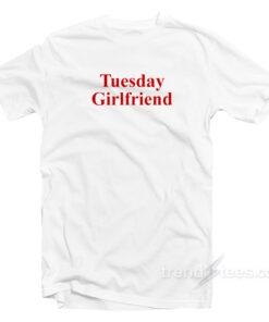 Tuesday Girlfriend 247x296 - Tuesday Girlfriend T-Shirt