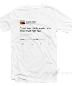 I'm Not Even Gon Lie To You I Love Kanye West Tweet T-Shirt