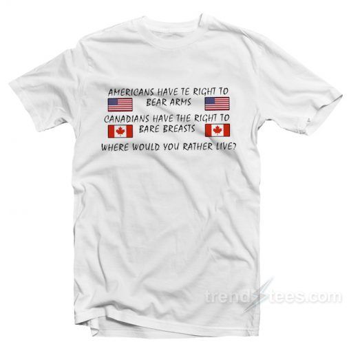 Americans Have Te Right To Bear Arms Canadians Have The Right To Bare Breasts T-Shirt