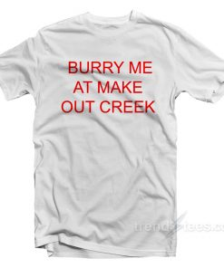 Burry Me At Make Out Creek T-Shirt