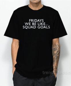 Fridays Like Squad Goals T-Shirt
