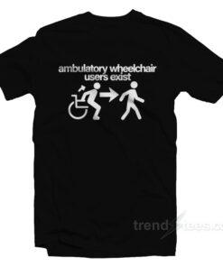 Ambulatory Wheelchair Users Exist T-Shirt