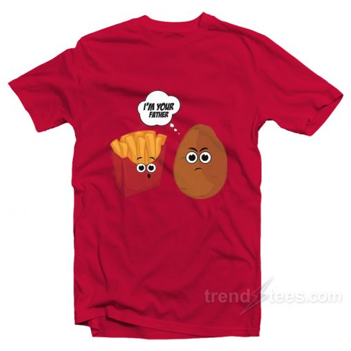 I'm Your Father Potato And Fries T-Shirt
