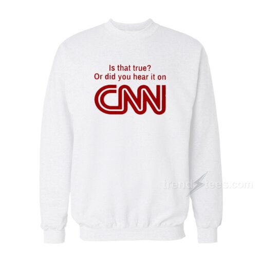 Is That True Or Did You Hear It On CNN Sweatshirt
