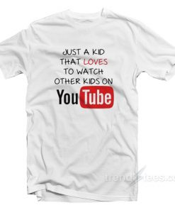 Just A Kid That Loves To Watch Other Kids On YouTube T-Shirt