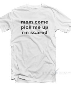 Mom Come Pick Me Up I'm Scared - Billie Eilish T-Shirt