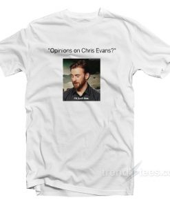 Opinions On Chris Evans - I'd Fuck Him T-Shirt