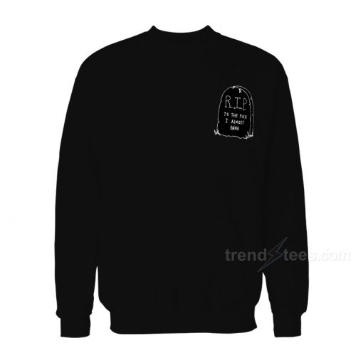 RIP To The Fuck I Almost Grave Sweatshirt