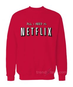 All I Need Is Netflix Sweatshirt