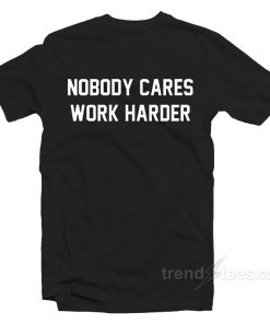 No Body Cares Work Harder T-Shirt