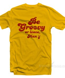 Be Groovy Or Leave Man T-Shirt