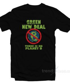 Green New Deal There Is No Planet B T-Shirt