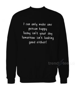 I Can Only Make One Person Happy Sweatshirt
