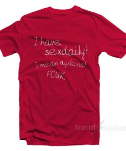 I Have Sex Daily! I Mean Dyslexia! Fcuk! T-Shirt
