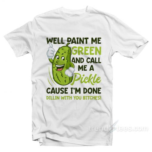 Paint Me Green And Call Me A Pickle Bitches T-Shirt