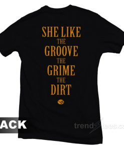 She Like the Groove the Grime the Dirt T-Shirt