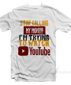 Stop Calling My Mom I'm Trying To Watch Youtube T-Shirt