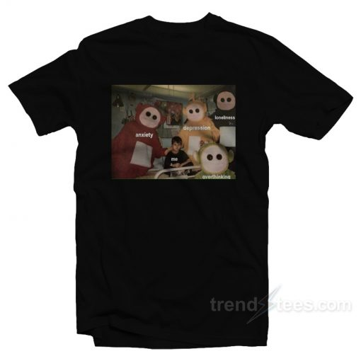 Teletubbies Around Me Anxiety Depression Lonliness Overthinking T-Shirt