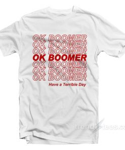 OK Boomer Have A Terrible Day T-Shirt