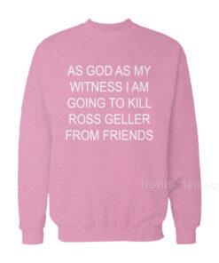 As God As My Witness I Am Going To Kill Ross Geller Sweatshirt