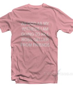 As God As My Witness I Am Going To Kill Ross Geller From Friends T-Shirt