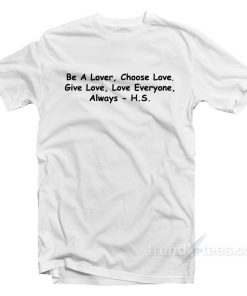 Harry Styles Be A Lover Choose Love Give Love Love Everyone T-Shirt