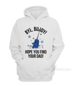Bye Buddy Hope You Find Your Dad Hoodie