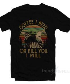 Baby Yoda Coffee I Need Or Kill You I Will T-Shirt