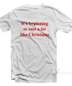 It's Beginning To Cost A Lot Like Christmas T-Shirt