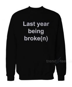 My Last Year Being Broken Sweatshirt