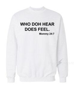 WHO DOH HEAR DOES FEEL Mommy 247 Sweatshirt