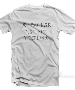 Do You Ever Just Mist A Feeling T-Shirt
