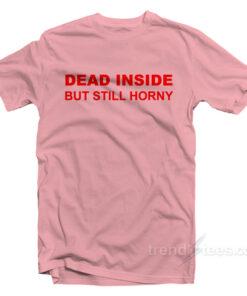 Dead Inside Still Horny T-Shirt