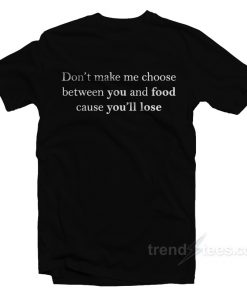 Don't Make Me Choose Between You And Food T-Shirt