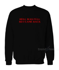 HELL WAS FULL SO I CAME BACK Sweatshirt