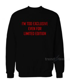 I'm Too Exclusive Even For Limited Edition Sweatshirt