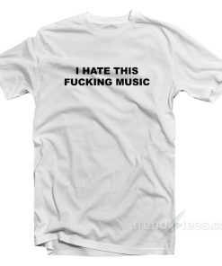 I Hate This Fucking Music T-Shirt
