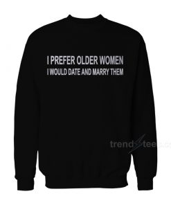 I Prefer Older Women I Would Date And Marry Them Sweatshirt