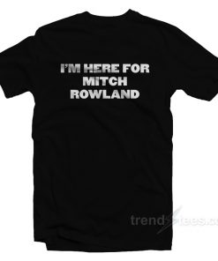 I'm Here For Mitch Rowland T-Shirt
