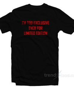 I'm Too Exclusive Even For Limited Edition T-Shirt