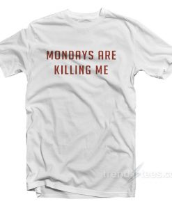 Mondays Are Killing Me T-Shirt