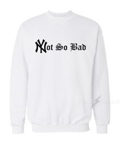 Not So Bad Sweatshirt